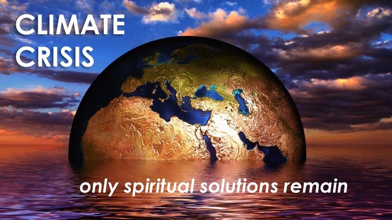 Climate Crisis - only spiritual solutions remain